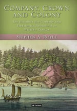Company, Crown and Colony : The Hudson's Bay Company and Territorial Endeavour in Western Canada - Stephen Royle