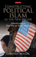 Constructing Political Islam as the New Other : America and Its Post-War on Terror Politics - Corinna Mullin
