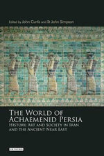 The World of Achaemenid Persia : History, Art and Society in Iran and the Ancient Near East - John Curtis