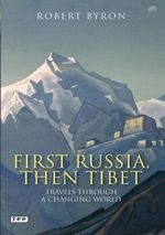 First Russia, Then Tibet : Travels Through a Changing World - Robert Byron