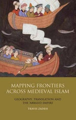 Mapping Frontiers Across Medieval Islam : Geography, Translation and the 'Abbasid Empire - Travis Zadeh