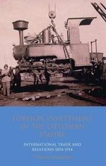 Foreign Investment in the Ottoman Empire : International Trade and Relations 1854-1914 - V. Necla Geyikdagi