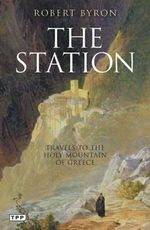 The Station : Travels to the Holy Mountain of Greece - Robert Byron