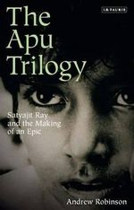 The Apu Trilogy : Satyajit Ray and the Making of an Epic - Andrew Robinson