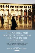 The Politics and Practices of Cultural Heritage in the Middle East : Positioning the Material Past in Contemporary Societies