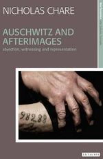 Auschwitz and Afterimages : Abjection, Witnessing and Representation - Nicholas Chare