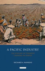A Pacific Industry : The History of Pineapple Canning in Hawaii - Richard A. Hawkins
