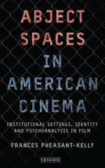 Abject Spaces in American Cinema : Institutional Settings, Identity and Psychoanalysis in Film - Frances Pheasant-Kelly