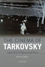 The Cinema of Tarkovsky : Labyrinths of Space and Time - Nariman Skakov