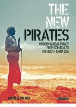 The New Pirates : Modern Global Piracy from Somalia to the South China Sea - Andrew Palmer