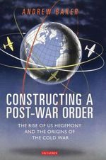 Constructing a Post-war Order : The Rise of US Hegemony and the Origins of the Cold War - Andrew Baker