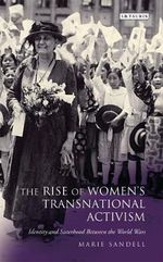 The Rise of Women's Transnational Activism : Identity and Sisterhood Between the World Wars - Marie Sandell