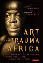 Art and Trauma in Africa : Representations of Reconciliation in Music, Visual Arts, Literature and Film