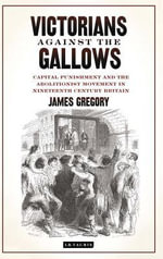 Victorians Against the Gallows : Capital Punishment and the Abolitionist Movement in Nineteenth Century Britain - James Gregory