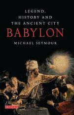 Babylon : Legend, History and the Ancient City - Michael Seymour