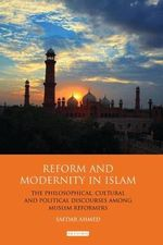 Reform and Modernity in Islam : The Philosophical, Cultural and Political Discourses Among Muslim Reformers - Safdar Ahmed