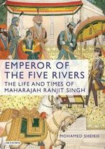 Emperor of the Five Rivers : The Life of Maharaja Ranjit Singh - Mohamed Sheikh