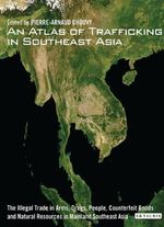 An Atlas of Trafficking in Southeast Asia : The Illegal Trade in Arms, Drugs, People, Counterfeit Goods and Natural Resources in Mainland Southeast Asia