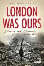 London Was Ours : Diaries and Memoirs of the London Blitz - Amy Helen Bell