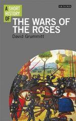 A Short History of the Wars of the Roses - David Grummitt