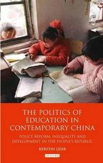 The Politics of Education in Contemporary China : Policy Reform, Inequality and Development in the People's Republic - Kerstin Lehr