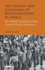 The Politics and Economics of Decolonization in Africa : The Failed Experiment of the Central African Federation - Andrew Cohen