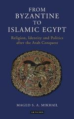 From Byzantine to Islamic Egypt : Religion, Identity and Politics After the Arab Conquest - Maged S. A. Mikhail