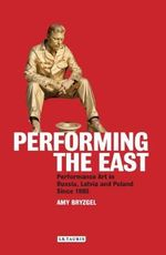 Performing the East : Performance Art in Russia, Latvia and Poland Since 1980 - Amy Bryzgel