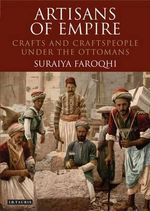 Artisans of Empire : Crafts and Craftspeople Under the Ottomans - Suraiya Faroqhi