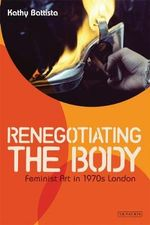 Re-Negotiating the Body : Feminist Art in 1970s London - Kathy Battista