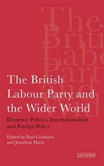 The British Labour Party and the Wider World : Domestic Politics, Internationalism and Foreign Policy - Paul Corthorn