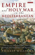Empire and Holy War in the Mediterranean : The Galley and Maritime Conflict Between the Habsburgs and Ottomans - Phillip Williams