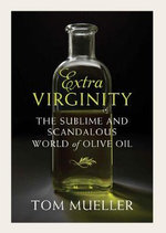 Extravirginity : The Sublime and Scandalous World of Olive Oil - Tom Mueller
