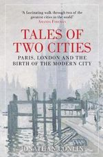 Tales of Two Cities : Paris, London and the Birth of the Modern City - Jonathan Conlin