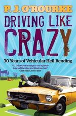 Driving Like Crazy : Thirty Years of Vehicular Hell-binding - P. J. O'Rourke