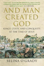 And Man Created God : Kings, Cults and Conquests at the Time of Jesus - Selina O'Grady