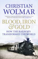 Blood, Iron and Gold : How the Railways Transformed the World - Christian Wolmar