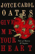 Give Me Your Heart : Tales of Mystery and Suspense - Joyce Carol Oates
