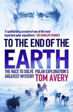 To the End of the Earth : The Race to Solve Polar Exploration's Greatest Mystery - Tom Avery