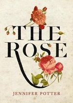 The Rose : An Illustrated History - Jennifer Potter