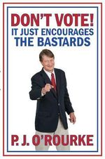 Don't Vote : It Just Encourages the Bastards - P. J. O'Rourke