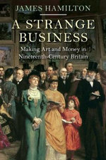 A Strange Business : Making Art and Money in Nineteenth-Century Britain - James Hamilton
