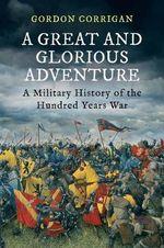 Great and Glorious Adventure, A : A Military History of the Hundred Years War - Gordon Corrigan