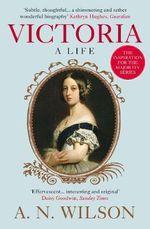 Victoria : A Life - A. N. Wilson