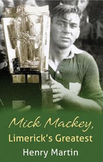 Mick Mackey : Hurling Legend in a Troubled County - Martin Henry