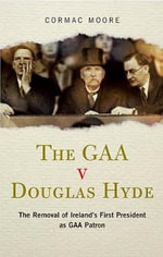 The GAA V Douglas Hyde : The Removal of Ireland's First President as GAA Patron - Cormac Moore