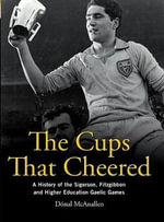 The Cups That Cheered : A History of the Sigerson, Fitzgibbon and Higher Education Gaelic Games - Donal McAnallen