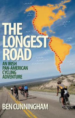 The Longest Road : An Irish Pan-American Cycling Adventure - Ben Cunningham