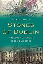 Stones of Dublin : A History of Dublin in Ten Buildings - Lisa Marie Griffith
