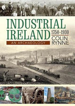 Industrial Ireland 1750 - 1930 : An Archaeology - Colin Rynne